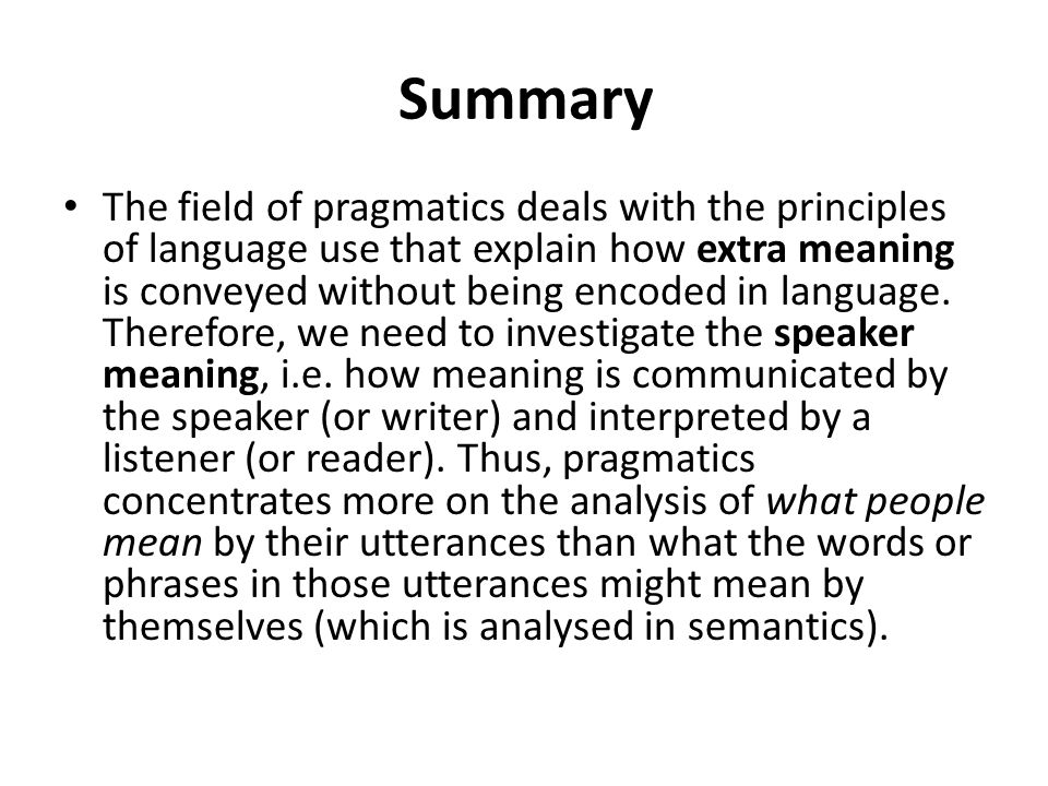 Summary The field of pragmatics deals with the principles of language use that explain how extra meaning is conveyed without being encoded in language.