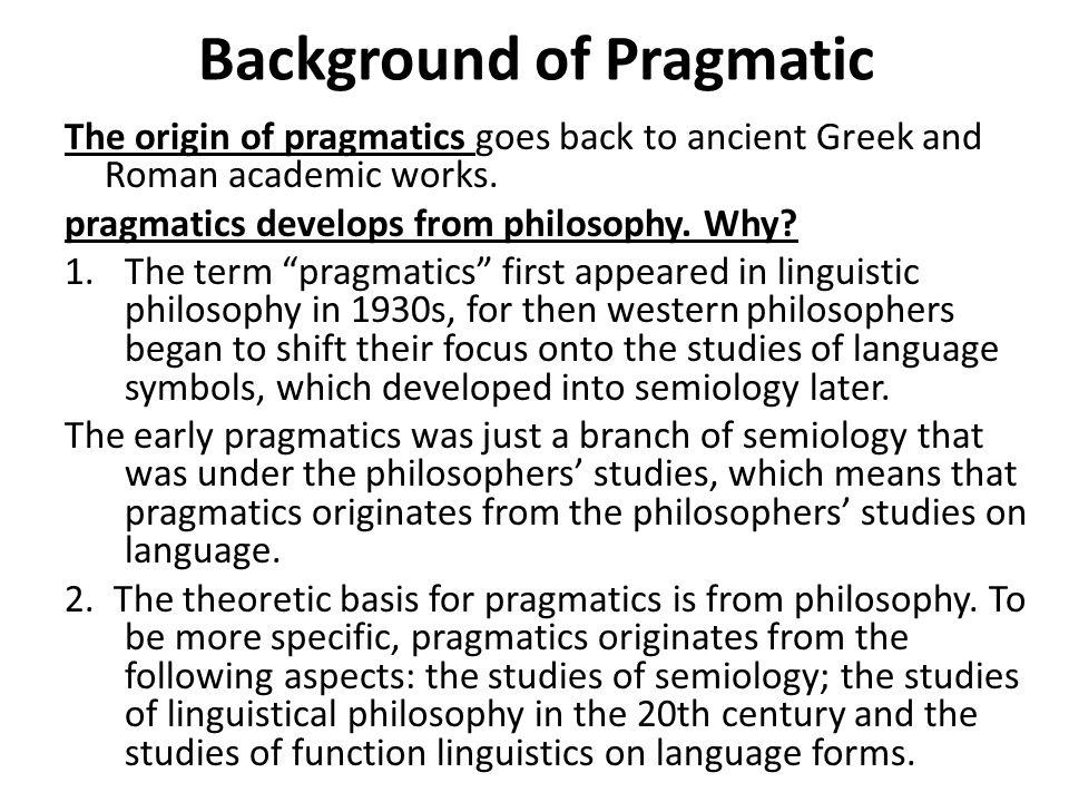 Background of Pragmatic The origin of pragmatics goes back to ancient Greek and Roman academic works.