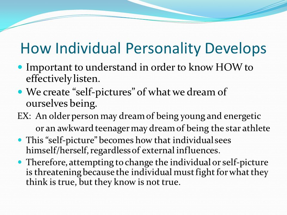 "How Individual Personality Develops Important to understand in order to know HOW to effectively listen. We create ""self-pictures"" of what we dream of"