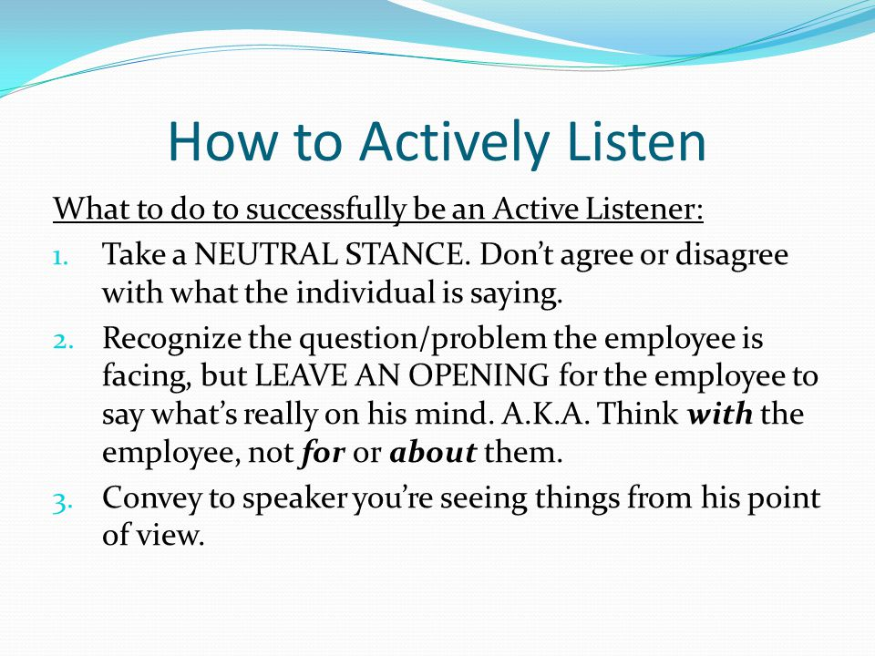 How to Actively Listen What to do to successfully be an Active Listener: 1. Take a NEUTRAL STANCE. Don't agree or disagree with what the individual is