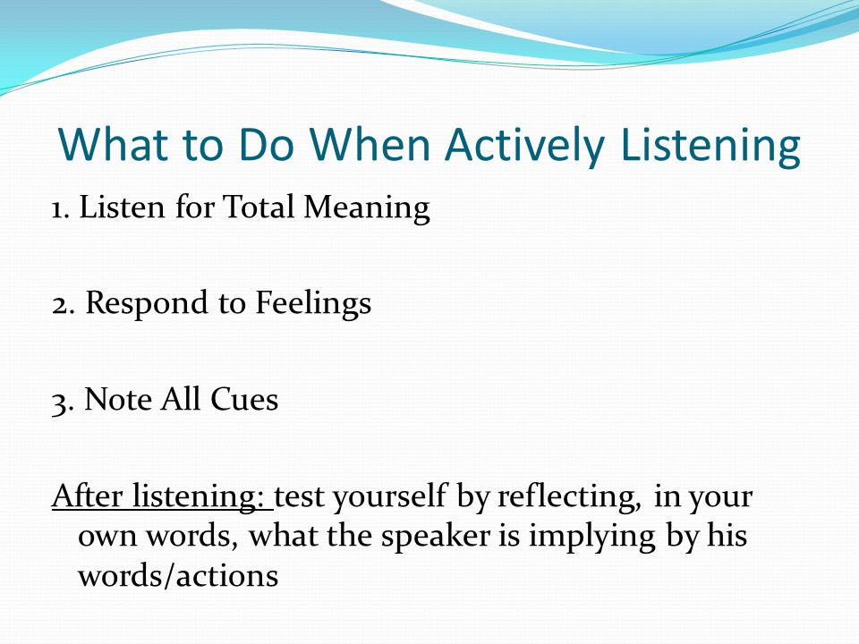 What to Do When Actively Listening 1. Listen for Total Meaning 2. Respond to Feelings 3. Note All Cues After listening: test yourself by reflecting, i