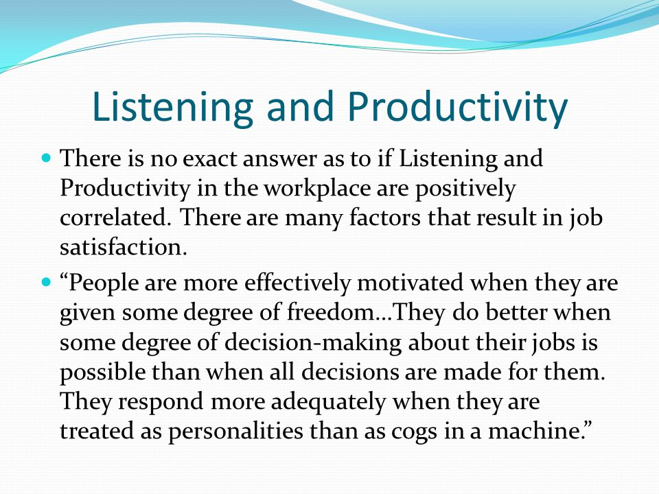 Listening and Productivity There is no exact answer as to if Listening and Productivity in the workplace are positively correlated. There are many fac