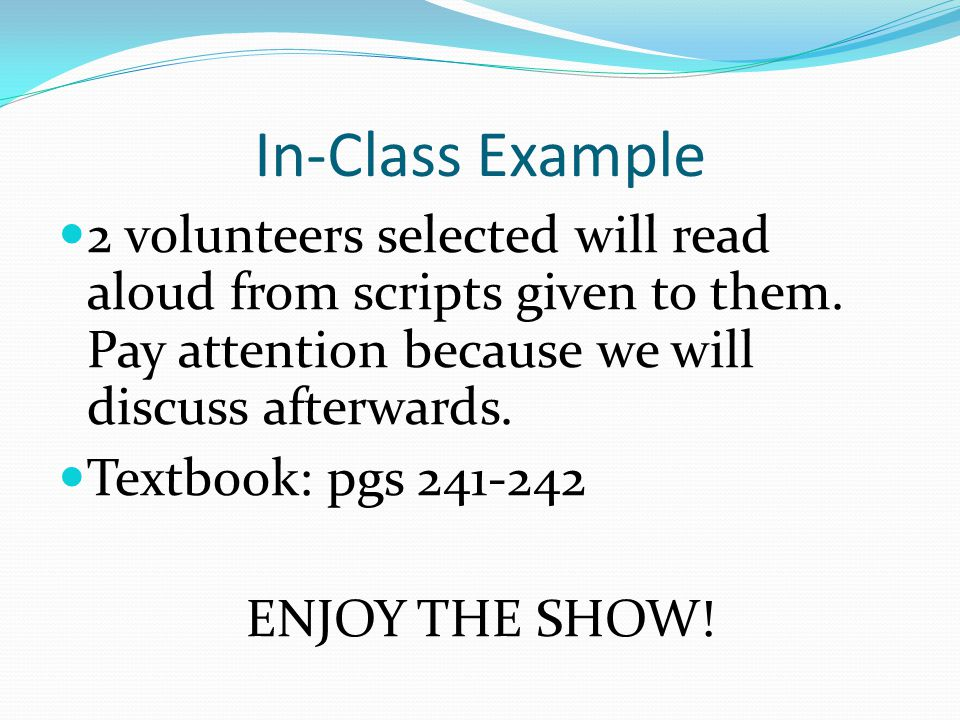 In-Class Example 2 volunteers selected will read aloud from scripts given to them. Pay attention because we will discuss afterwards. Textbook: pgs 241