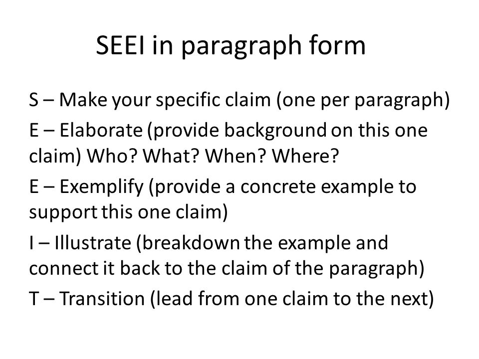 SEEI in paragraph form S – Make your specific claim (one per paragraph) E – Elaborate (provide background on this one claim) Who? What? When? Where? E