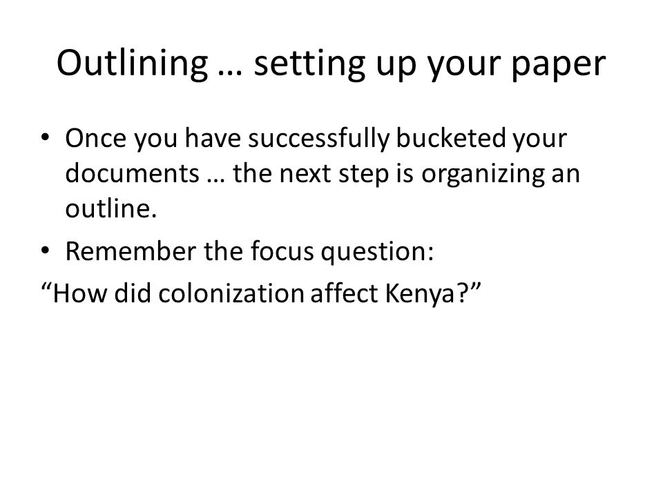 Outlining … setting up your paper Once you have successfully bucketed your documents … the next step is organizing an outline. Remember the focus ques