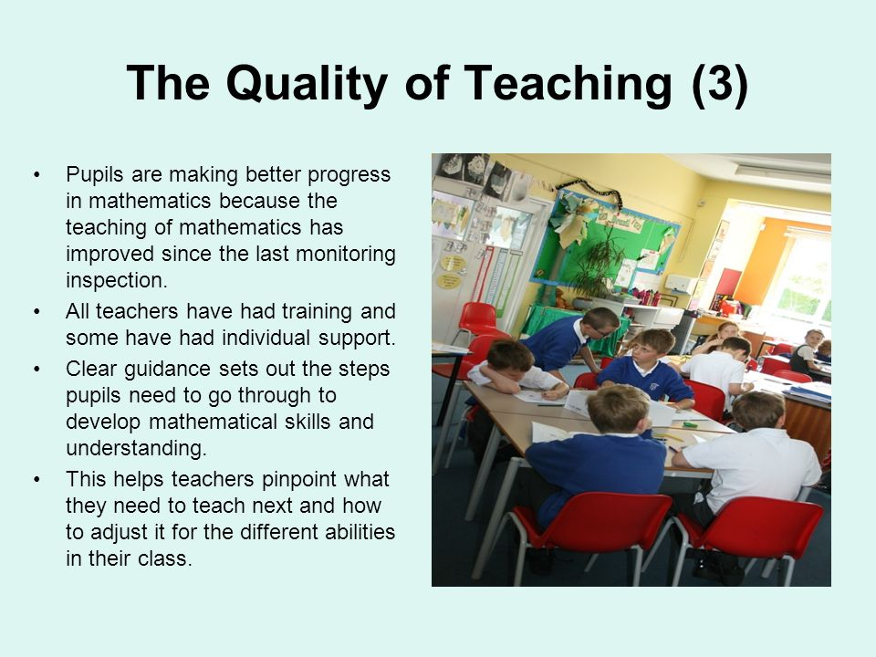 The Quality of Teaching (3) Pupils are making better progress in mathematics because the teaching of mathematics has improved since the last monitoring inspection.