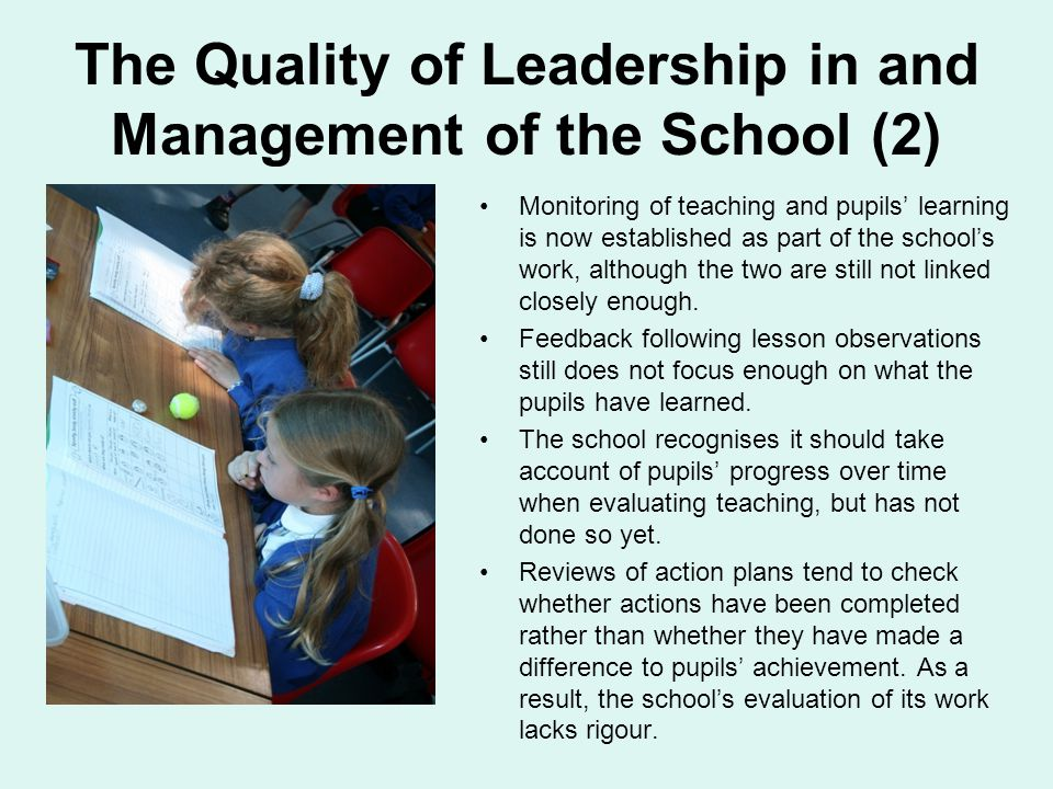 The Quality of Leadership in and Management of the School (2) Monitoring of teaching and pupils' learning is now established as part of the school's work, although the two are still not linked closely enough.