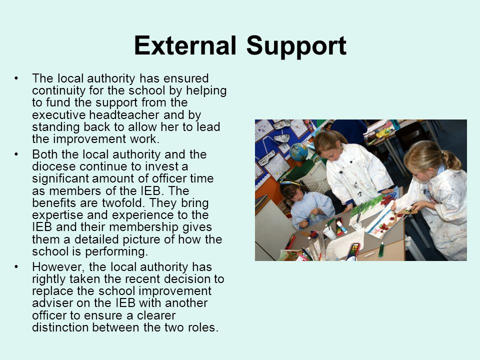 External Support The local authority has ensured continuity for the school by helping to fund the support from the executive headteacher and by standing back to allow her to lead the improvement work.