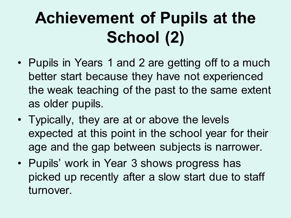 Pupils in Years 1 and 2 are getting off to a much better start because they have not experienced the weak teaching of the past to the same extent as older pupils.