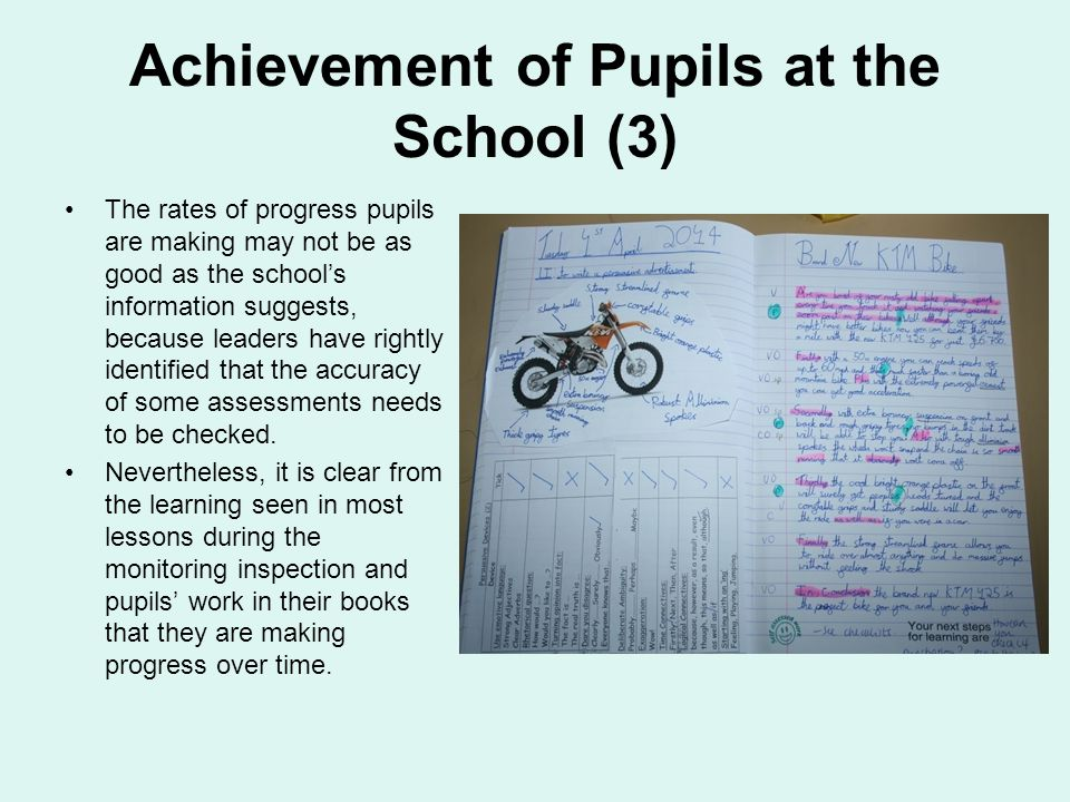 Achievement of Pupils at the School (3) The rates of progress pupils are making may not be as good as the school's information suggests, because leaders have rightly identified that the accuracy of some assessments needs to be checked.