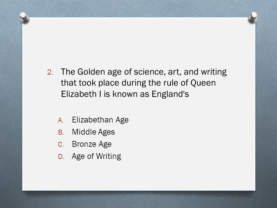 2. The Golden age of science, art, and writing that took place during the rule of Queen Elizabeth I is known as England's A. Elizabethan Age B. Middle