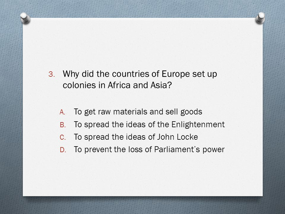 3. Why did the countries of Europe set up colonies in Africa and Asia? A. To get raw materials and sell goods B. To spread the ideas of the Enlightenm