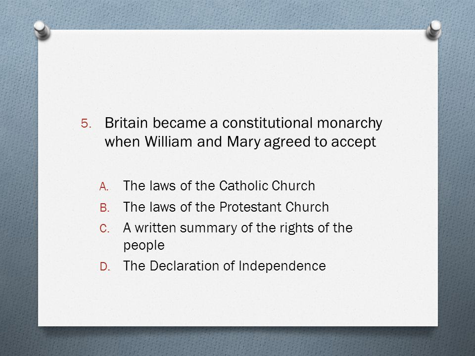 5. Britain became a constitutional monarchy when William and Mary agreed to accept A. The laws of the Catholic Church B. The laws of the Protestant Ch