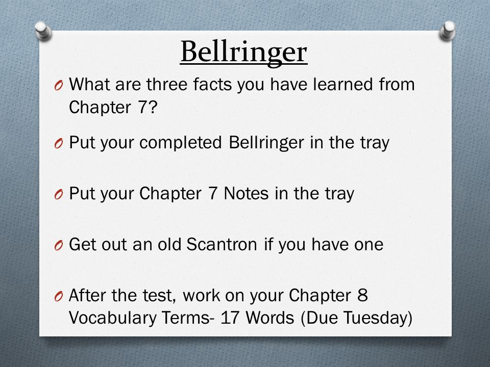 Bellringer O What are three facts you have learned from Chapter 7? O Put your completed Bellringer in the tray O Put your Chapter 7 Notes in the tray