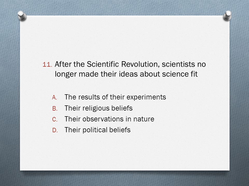 11. After the Scientific Revolution, scientists no longer made their ideas about science fit A. The results of their experiments B. Their religious be