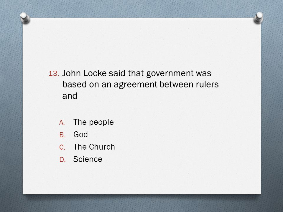 13. John Locke said that government was based on an agreement between rulers and A. The people B. God C. The Church D. Science