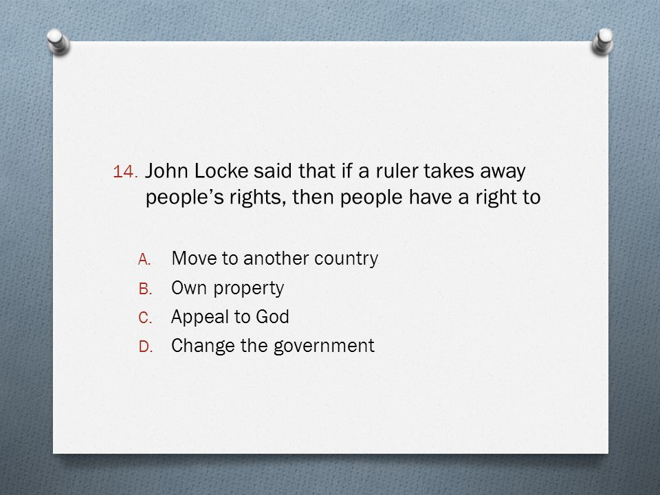 14. John Locke said that if a ruler takes away people's rights, then people have a right to A. Move to another country B. Own property C. Appeal to Go