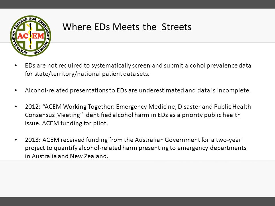 Where EDs Meets the Streets EDs are not required to systematically screen and submit alcohol prevalence data for state/territory/national patient data sets.
