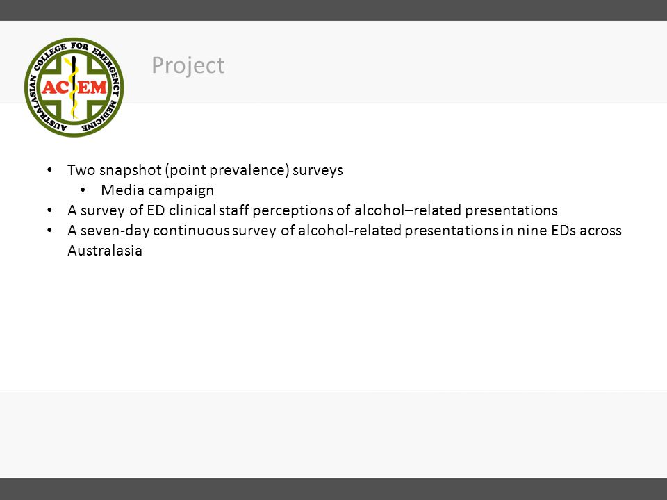 Snapshot survey 2013 A point-prevalence survey was conducted in 106 EDs in Australia and New Zealand at 2am on 14 December 2013 Snapshot of the number of direct and indirect alcohol-related presentations in the waiting room, ED and short stay or observation units Results: 14% of presentations in Australia were alcohol-related 18% in New Zealand were alcohol-related All regions had EDs with 1 in 3 alcohol-affected patients.