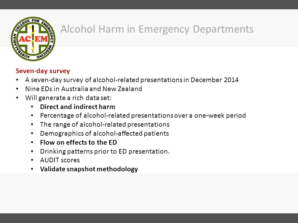 Alcohol Harm in Emergency Departments Seven-day survey A seven-day survey of alcohol-related presentations in December 2014 Nine EDs in Australia and New Zealand Will generate a rich data set: Direct and indirect harm Percentage of alcohol-related presentations over a one-week period The range of alcohol-related presentations Demographics of alcohol-affected patients Flow on effects to the ED Drinking patterns prior to ED presentation.