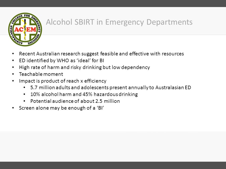 Alcohol SBIRT in Emergency Departments Recent Australian research suggest feasible and effective with resources ED identified by WHO as 'ideal' for BI High rate of harm and risky drinking but low dependency Teachable moment Impact is product of reach x efficiency 5.7 million adults and adolescents present annually to Australasian ED 10% alcohol harm and 45% hazardous drinking Potential audience of about 2.5 million Screen alone may be enough of a 'BI'