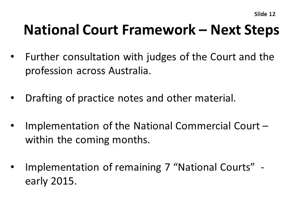 National Court Framework – Next Steps Further consultation with judges of the Court and the profession across Australia. Drafting of practice notes an