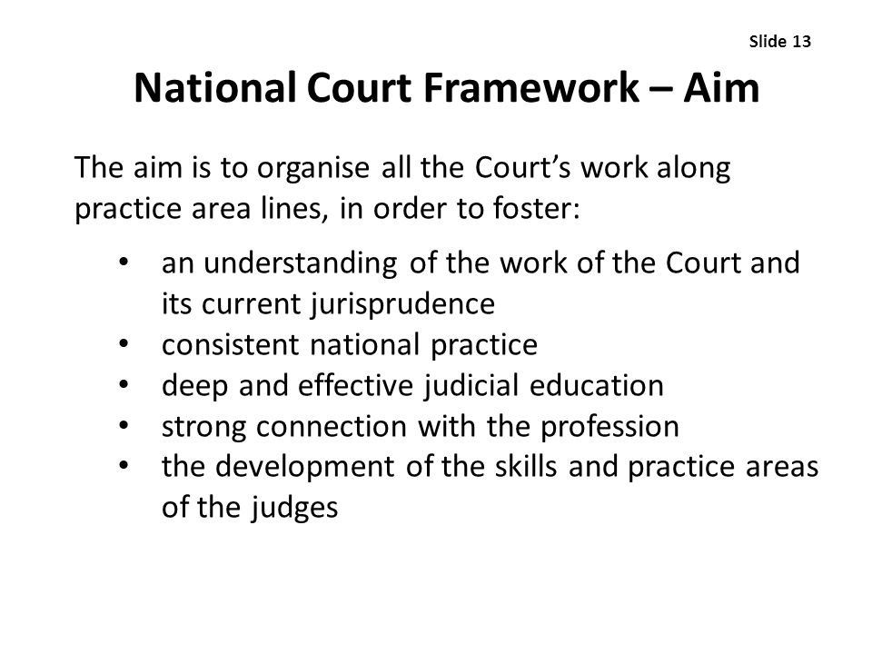 National Court Framework – Aim The aim is to organise all the Court's work along practice area lines, in order to foster: an understanding of the work of the Court and its current jurisprudence consistent national practice deep and effective judicial education strong connection with the profession the development of the skills and practice areas of the judges Slide 13