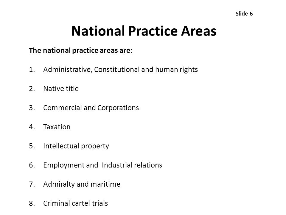 National Practice Areas The national practice areas are: 1.Administrative, Constitutional and human rights 2.Native title 3.Commercial and Corporations 4.Taxation 5.Intellectual property 6.Employment and Industrial relations 7.Admiralty and maritime 8.Criminal cartel trials Slide 6