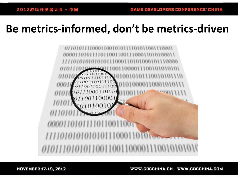 Be metrics-informed, don't be metrics-driven