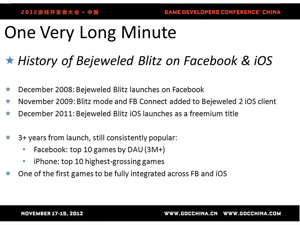 One Very Long Minute  History of Bejeweled Blitz on Facebook & iOS  December 2008: Bejeweled Blitz launches on Facebook  November 2009: Blitz mode and FB Connect added to Bejeweled 2 iOS client  December 2011: Bejeweled Blitz iOS launches as a freemium title  3+ years from launch, still consistently popular: Facebook: top 10 games by DAU (3M+) iPhone: top 10 highest-grossing games  One of the first games to be fully integrated across FB and iOS