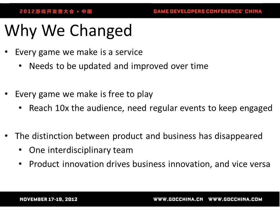 Why We Changed Every game we make is a service Needs to be updated and improved over time Every game we make is free to play Reach 10x the audience, need regular events to keep engaged The distinction between product and business has disappeared One interdisciplinary team Product innovation drives business innovation, and vice versa