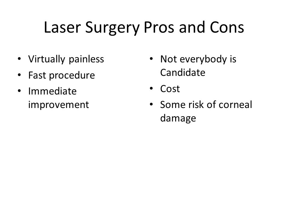 Laser Surgery Pros and Cons Virtually painless Fast procedure Immediate improvement Not everybody is Candidate Cost Some risk of corneal damage