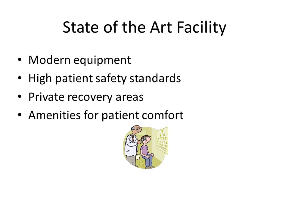 State of the Art Facility Modern equipment High patient safety standards Private recovery areas Amenities for patient comfort