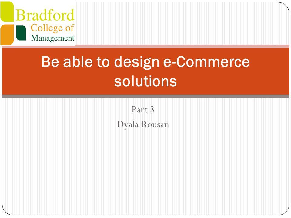 Part 3 Dyala Rousan Be able to design e-Commerce solutions