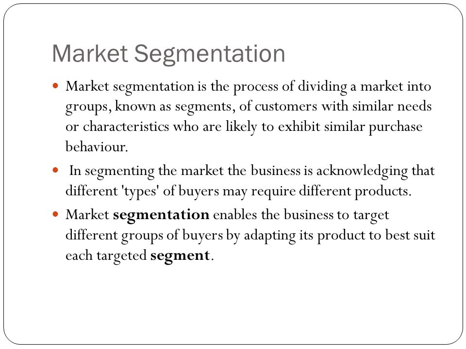 Market Segmentation Market segmentation is the process of dividing a market into groups, known as segments, of customers with similar needs or characteristics who are likely to exhibit similar purchase behaviour.