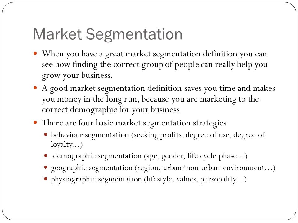 Market Segmentation When you have a great market segmentation definition you can see how finding the correct group of people can really help you grow your business.