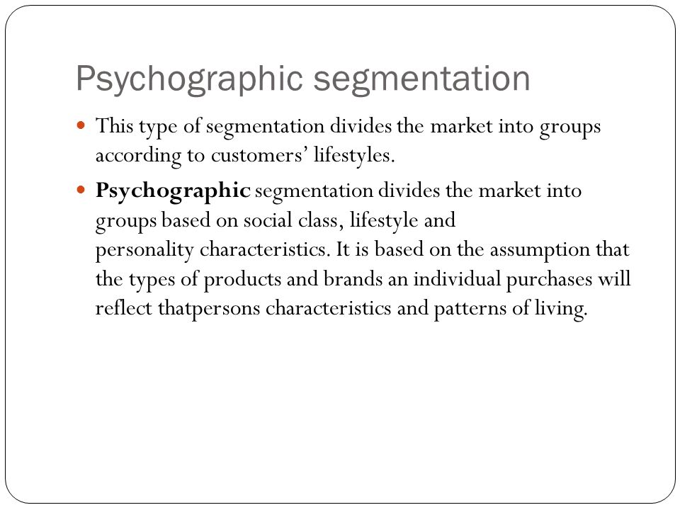 Psychographic segmentation This type of segmentation divides the market into groups according to customers' lifestyles.