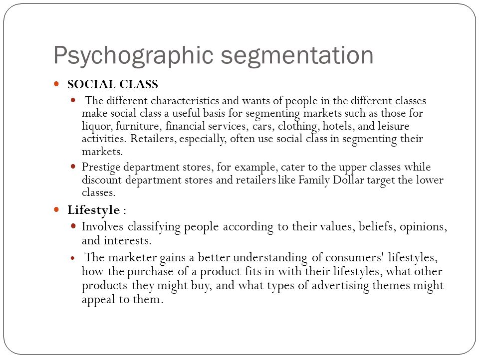 Psychographic segmentation SOCIAL CLASS The different characteristics and wants of people in the different classes make social class a useful basis for segmenting markets such as those for liquor, furniture, financial services, cars, clothing, hotels, and leisure activities.