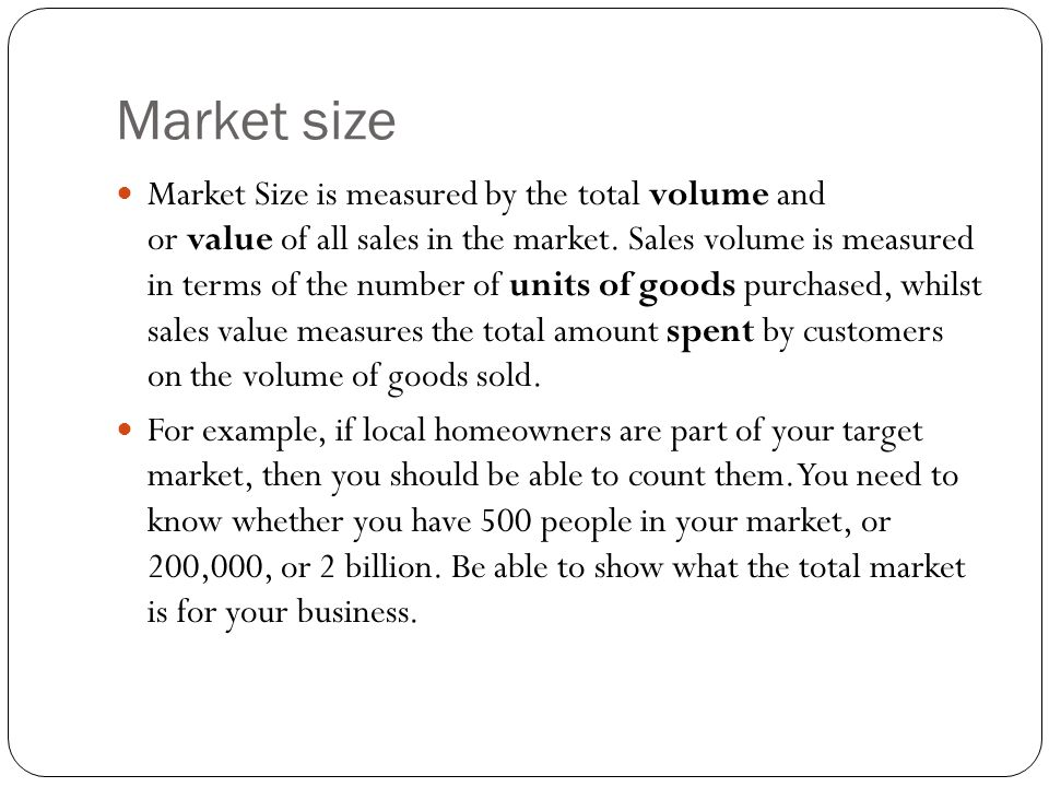 Market size Market Size is measured by the total volume and or value of all sales in the market.