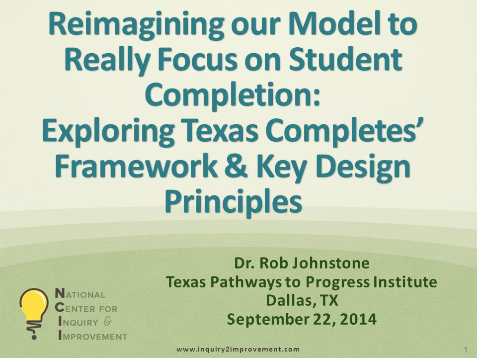 www.inquiry2improvement.com Reimagining our Model to Really Focus on Student Completion: Exploring Texas Completes' Framework & Key Design Principles 1 Dr.