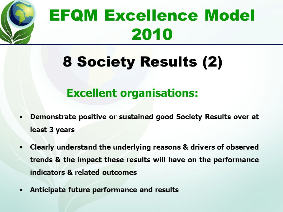EFQM Excellence Model 2010 Demonstrate positive or sustained good Society Results over at least 3 years Clearly understand the underlying reasons & drivers of observed trends & the impact these results will have on the performance indicators & related outcomes Anticipate future performance and results 8 Society Results (2) Excellent organisations: