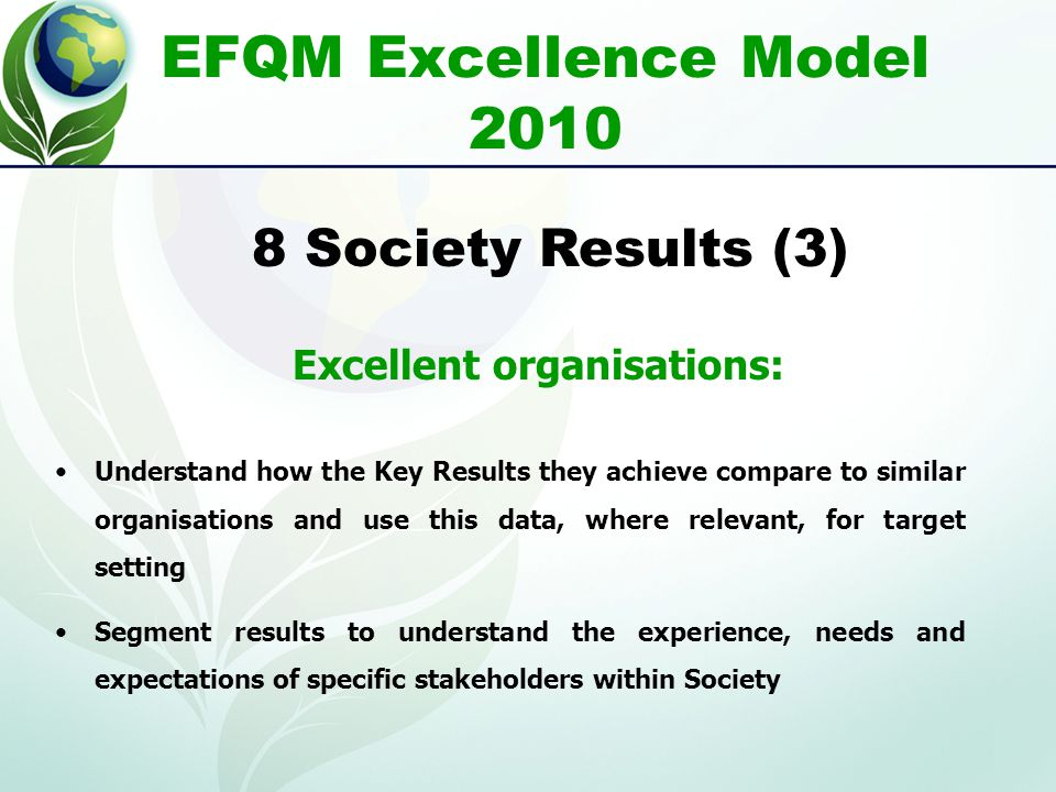 EFQM Excellence Model 2010 Understand how the Key Results they achieve compare to similar organisations and use this data, where relevant, for target setting Segment results to understand the experience, needs and expectations of specific stakeholders within Society 8 Society Results (3) Excellent organisations: