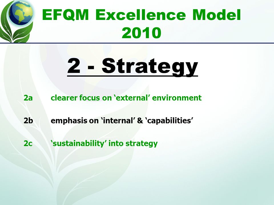 EFQM Excellence Model 2010 2aclearer focus on 'external' environment 2bemphasis on 'internal' & 'capabilities' 2c'sustainability' into strategy 2 - Strategy