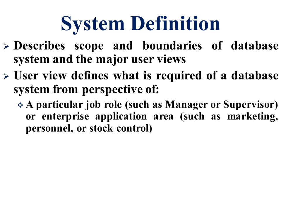 System Definition  Describes scope and boundaries of database system and the major user views  User view defines what is required of a database system from perspective of:  A particular job role (such as Manager or Supervisor) or enterprise application area (such as marketing, personnel, or stock control)