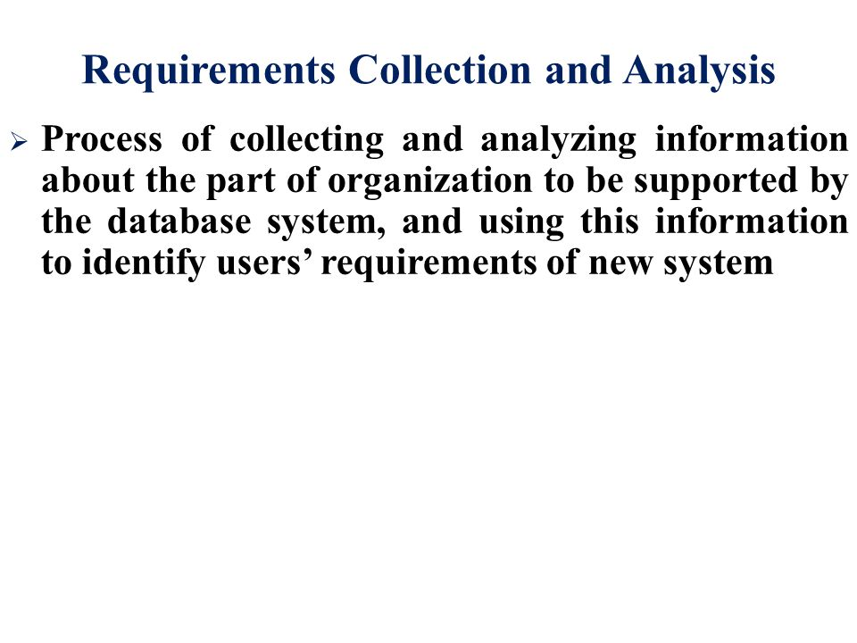 Requirements Collection and Analysis  Process of collecting and analyzing information about the part of organization to be supported by the database system, and using this information to identify users' requirements of new system