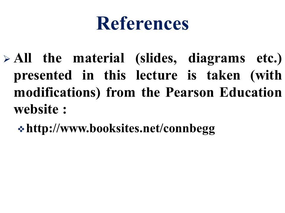 References  All the material (slides, diagrams etc.) presented in this lecture is taken (with modifications) from the Pearson Education website :  http://www.booksites.net/connbegg
