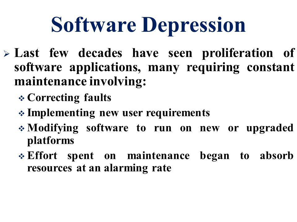 Software Depression  Last few decades have seen proliferation of software applications, many requiring constant maintenance involving:  Correcting faults  Implementing new user requirements  Modifying software to run on new or upgraded platforms  Effort spent on maintenance began to absorb resources at an alarming rate