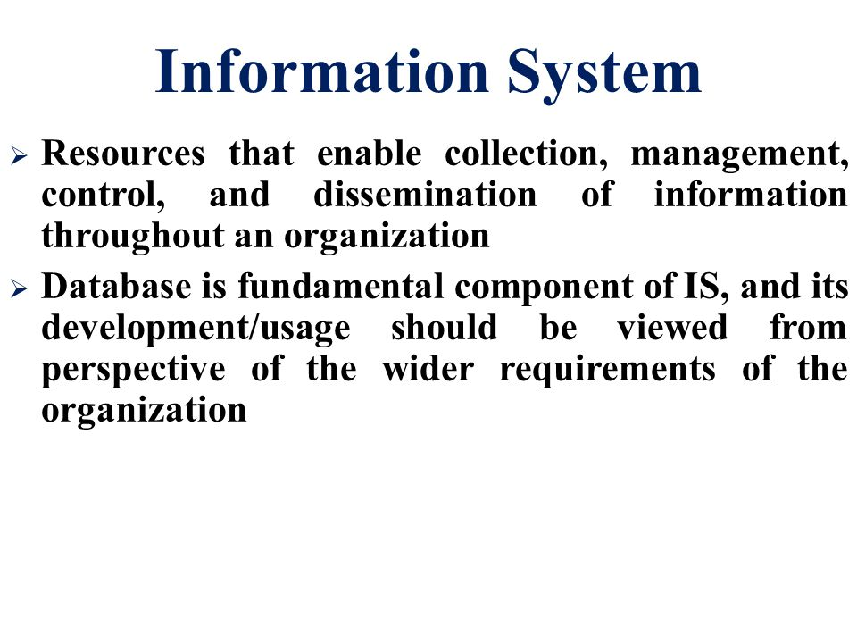 Information System  Resources that enable collection, management, control, and dissemination of information throughout an organization  Database is fundamental component of IS, and its development/usage should be viewed from perspective of the wider requirements of the organization