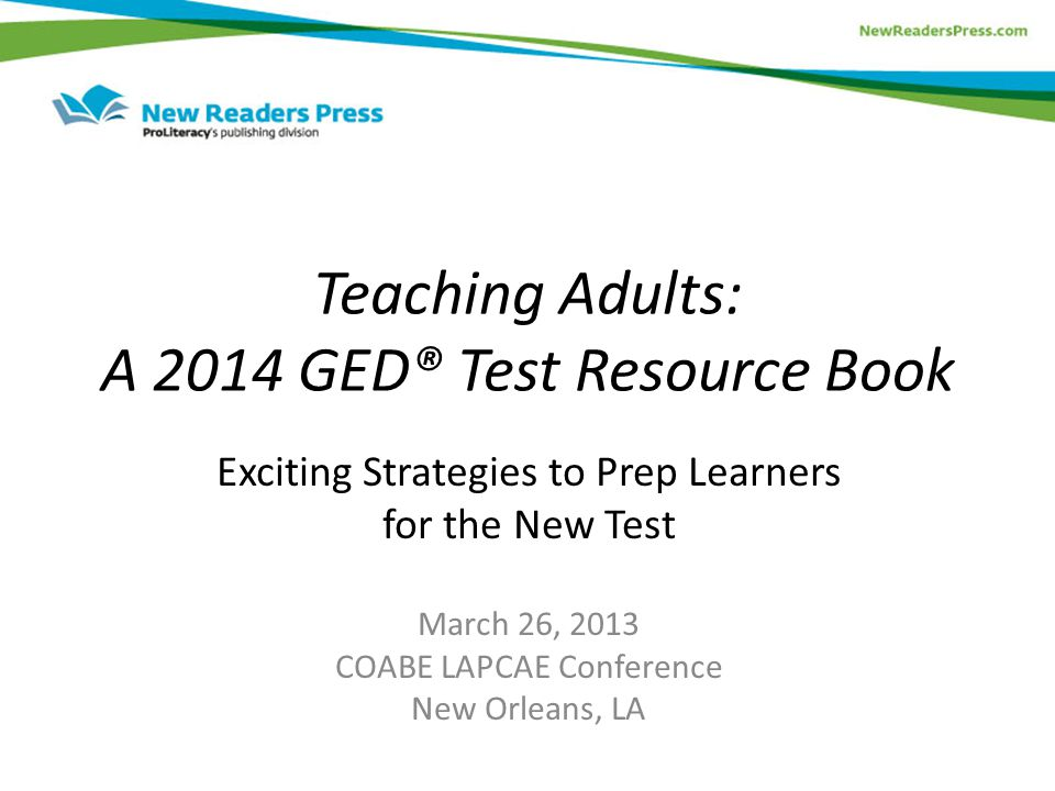 Teaching Adults: A 2014 GED® Test Resource Book Exciting Strategies to Prep Learners for the New Test March 26, 2013 COABE LAPCAE Conference New Orleans, LA