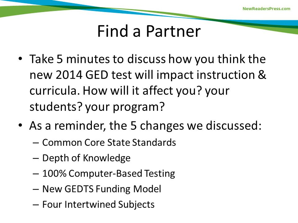Find a Partner Take 5 minutes to discuss how you think the new 2014 GED test will impact instruction & curricula.
